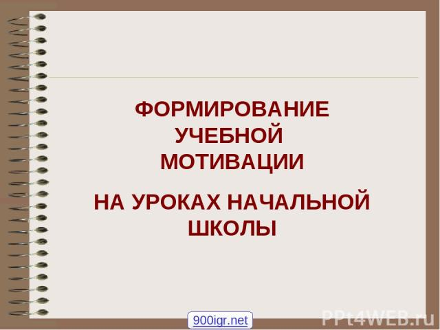 ФОРМИРОВАНИЕ УЧЕБНОЙ МОТИВАЦИИ НА УРОКАХ НАЧАЛЬНОЙ ШКОЛЫ 900igr.net