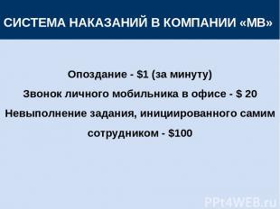 СИСТЕМА НАКАЗАНИЙ В КОМПАНИИ «МВ» Опоздание - $1 (за минуту) Звонок личного моби