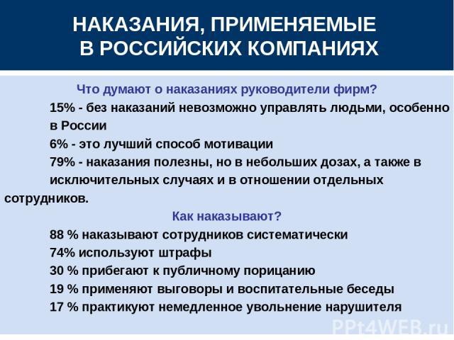 НАКАЗАНИЯ, ПРИМЕНЯЕМЫЕ В РОССИЙСКИХ КОМПАНИЯХ Что думают о наказаниях руководители фирм? 15% - без наказаний невозможно управлять людьми, особенно в России 6% - это лучший способ мотивации 79% - наказания полезны, но в небольших дозах, а также в иск…