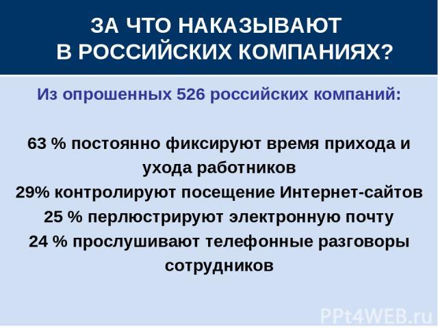 ЗА ЧТО НАКАЗЫВАЮТ В РОССИЙСКИХ КОМПАНИЯХ? Из опрошенных 526 российских компаний: 63 % постоянно фиксируют время прихода и ухода работников 29% контролируют посещение Интернет-сайтов 25 % перлюстрируют электронную почту 24 % прослушивают телефонные р…