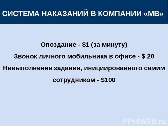 СИСТЕМА НАКАЗАНИЙ В КОМПАНИИ «МВ» Опоздание - $1 (за минуту) Звонок личного мобильника в офисе - $ 20 Невыполнение задания, инициированного самим сотрудником - $100