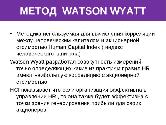 МЕТОД WATSON WYATT Методика используемая для вычисления корреляции между человеческим капиталом и акционерной стоимостью Human Cаpital Index ( индекс человеческого капитала) Wаtson Wyatt разработал совокупность измерений, точно определяющих какие из…