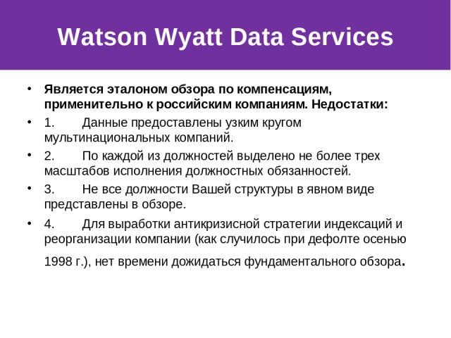 Watson Wyatt Data Services Является эталоном обзора по компенсациям, применительно к российским компаниям. Недостатки: 1. Данные предоставлены узким кругом мультинациональных компаний. 2. По каждой из должностей выделено не более трех …