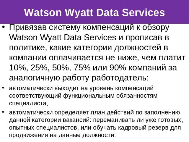 Привязав систему компенсаций к обзору Watson Wyatt Data Services и прописав в политике, какие категории должностей в компании оплачивается не ниже, чем платит 10%, 25%, 50%, 75% или 90% компаний за аналогичную работу работодатель: автоматически выхо…