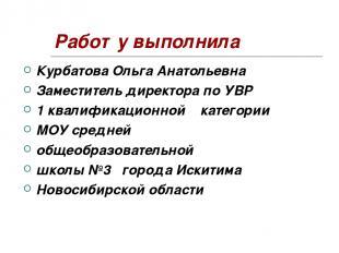 Работу выполнила Курбатова Ольга Анатольевна Заместитель директора по УВР 1 квал