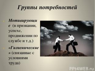 Группы потребностей Мотивирующие (в признании, успехе, продвижении по службе и т
