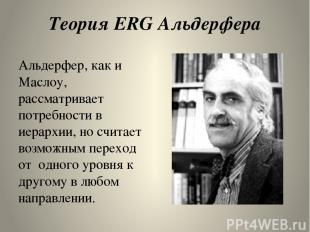 Теория ERG Альдерфера Альдерфер, как и Маслоу, рассматривает потребности в иерар