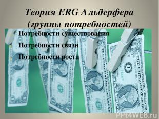 Теория ERG Альдерфера (группы потребностей) Потребности существования Потребност
