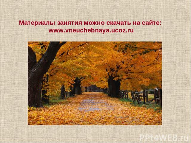 Материалы занятия можно скачать на сайте: www.vneuchebnaya.ucoz.ru