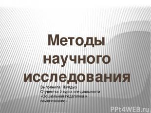 Методы научного исследования Выполнила: Жулдыз Студентка 2 курса специальности «