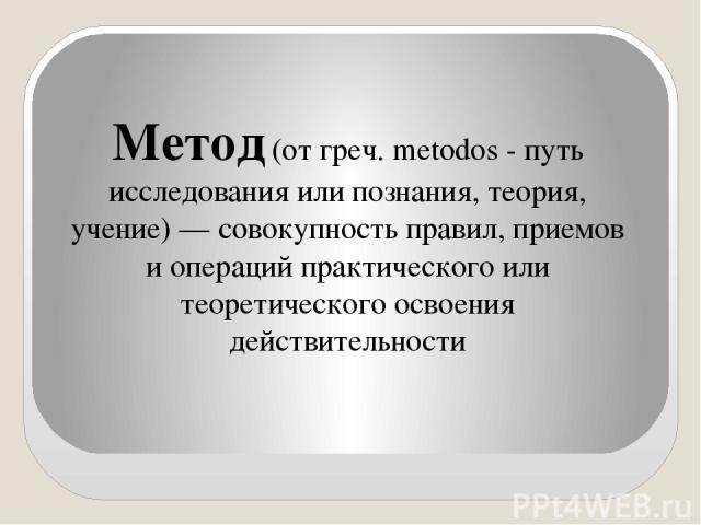 Метод (от греч. metodos - путь исследования или познания, теория, учение) — совокупность правил, приемов и операций практического или теоретического освоения действительности