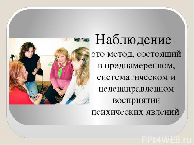Наблюдение - это метод, состоящий в преднамеренном, систематическом и целенаправленном восприятии психических явлений