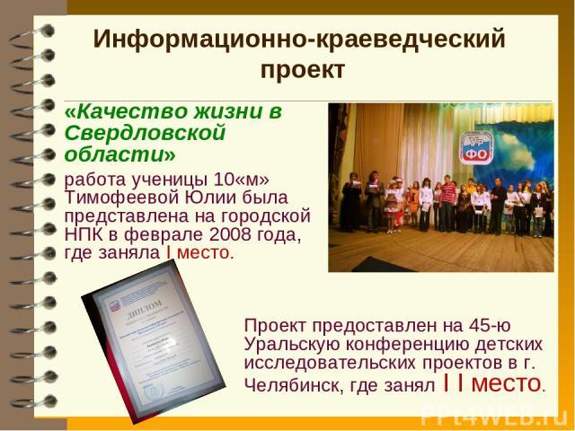 Информационно-краеведческий проект «Качество жизни в Свердловской области» работа ученицы 10«м» Тимофеевой Юлии была представлена на городской НПК в феврале 2008 года, где заняла I место. Проект предоставлен на 45-ю Уральскую конференцию детских исс…