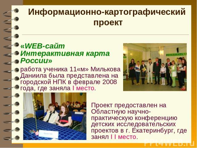 Информационно-картографический проект «WEB-сайт Интерактивная карта России» работа ученика 11«м» Милькова Даниила была представлена на городской НПК в феврале 2008 года, где заняла I место. Проект предоставлен на Областную научно-практическую конфер…