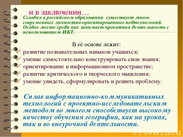 и в заключении… Сегодня в российском образовании существует много современных личностно-ориентированных педтехнологий. Особое место среди них занимает проектная деятельность с использованием ИКТ. В её основе лежит: развитие познавательных навыков уч…