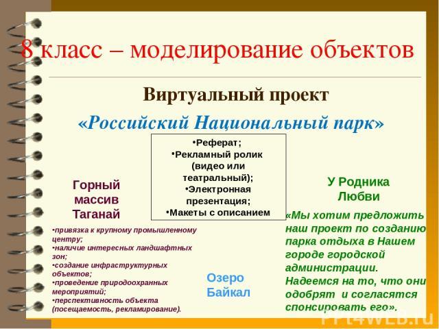 8 класс – моделирование объектов Виртуальный проект «Российский Национальный парк» Горный массив Таганай «Мы хотим предложить наш проект по созданию парка отдыха в Нашем городе городской администрации. Надеемся на то, что они одобрят и согласятся сп…