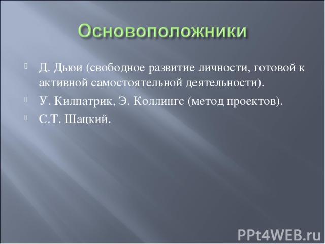 Д. Дьюи (свободное развитие личности, готовой к активной самостоятельной деятельности). У. Килпатрик, Э. Коллингс (метод проектов). С.Т. Шацкий.