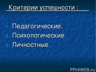 Критерии успешности :___ Педагогические. Психологические. Личностные.