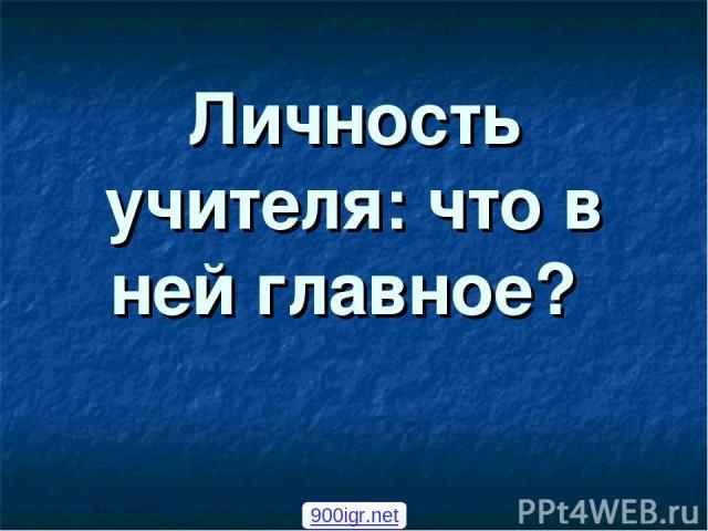 Личность учителя: что в ней главное? 900igr.net