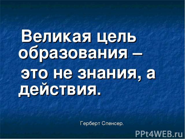 Великая цель образования – это не знания, а действия. Герберт Спенсер.