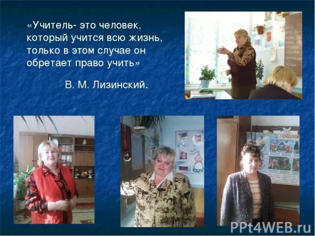 «Учитель- это человек, который учится всю жизнь, только в этом случае он обретает право учить» В. М. Лизинский.