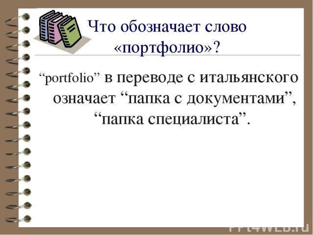 """Что обозначает слово «портфолио»? """"portfolio"""" в переводе с итальянского означает """"папка с документами"""", """"папка специалиста""""."""