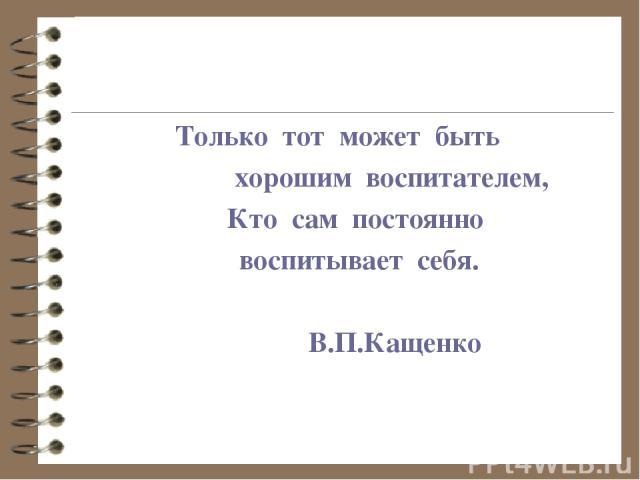 Только тот может быть хорошим воспитателем, Кто сам постоянно воспитывает себя. В.П.Кащенко