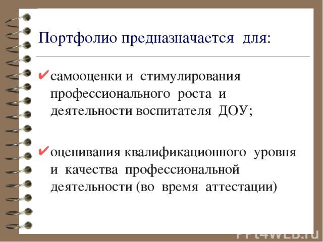 Портфолиопредназначается для: самооценкии стимулирования профессионального роста и деятельностивоспитателя ДОУ; оцениванияквалификационного уровня и качества профессиональной деятельности(во время аттестации)