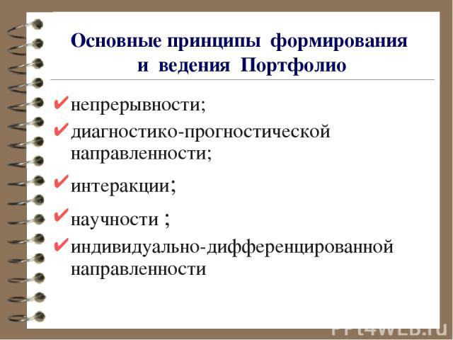Основныепринципы формирования и ведения Портфолио непрерывности; диагностико-прогностической направленности; интеракции; научности; индивидуально-дифференцированной направленности