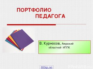 ПОРТФОЛИО ПЕДАГОГА В. Курносов, Амурский областной ИППК 900igr.net