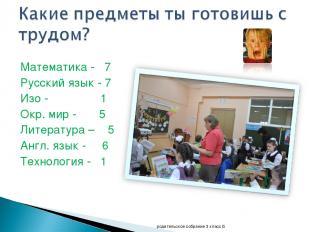 Математика - 7 Русский язык - 7 Изо - 1 Окр. мир - 5 Литература – 5 Англ. язык -