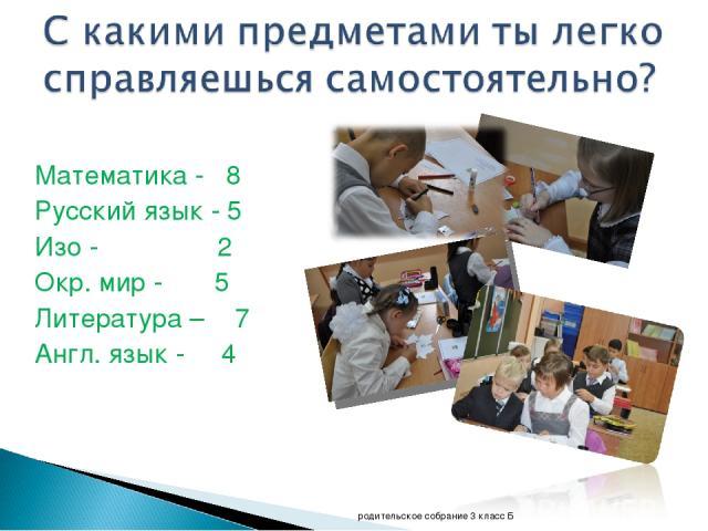 Математика - 8 Русский язык - 5 Изо - 2 Окр. мир - 5 Литература – 7 Англ. язык - 4 родительское собрание 3 класс Б родительское собрание 3 класс Б