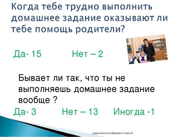Да- 15 Нет – 2 Бывает ли так, что ты не выполняешь домашнее задание вообще ? Да- 3 Нет – 13 Иногда -1 родительское собрание 3 класс Б родительское собрание 3 класс Б