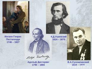 Иоганн Генрих Песталоцци 1746 – 1827 Адольф Дистервег 1790 – 1866 К.Д.Ушинский 1