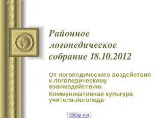 Районное логопедическое собрание 18.10.2012 От логопедического воздействия к лог