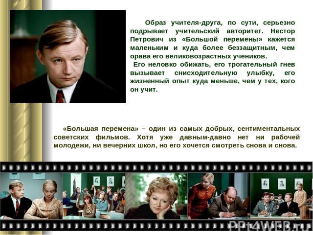 Образ учителя-друга, по сути, серьезно подрывает учительский авторитет. Нестор Петрович из «Большой перемены» кажется маленьким и куда более беззащитным, чем орава его великовозрастных учеников. Его неловко обижать, его трогательный гнев вызывает сн…