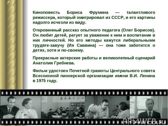 Киноповесть Бориса Фрумина — талантливого режиссера, который эмигрировал из СССР, и его картины надолго исчезли из виду. Откровенный рассказ опытного педагога (Олег Борисов). Он любит детей, ратует за уважение к ним и воспитание в них личностей. Но …
