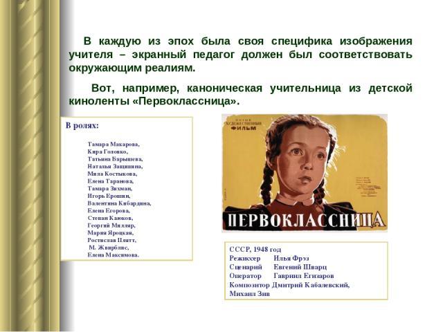 В каждую из эпох была своя специфика изображения учителя – экранный педагог должен был соответствовать окружающим реалиям. Вот, например, каноническая учительница из детской киноленты «Первоклассница». СССР, 1948 год Режиссер Илья Фрэз Сценарий Евге…