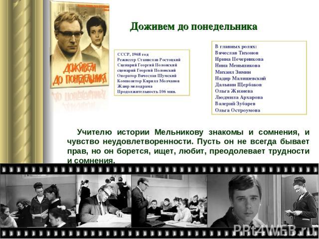 Учителю истории Мельникову знакомы и сомнения, и чувство неудовлетворенности. Пусть он не всегда бывает прав, но он борется, ищет, любит, преодолевает трудности и сомнения. Доживем до понедельника СССР, 1968 год Режиссер Станислав Ростоцкий Сценарий…