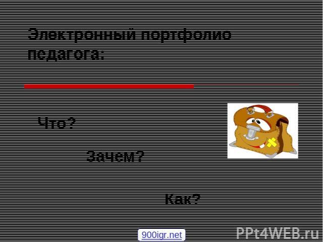 Электронный портфолио педагога: Что? Зачем? Как? 900igr.net