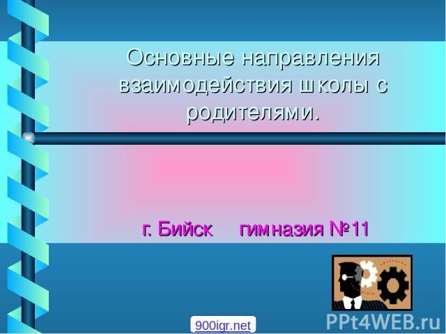 Основные направления взаимодействия школы с родителями. г. Бийск гимназия №11 900igr.net