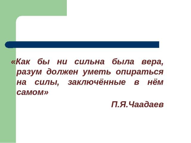 «Как бы ни сильна была вера, разум должен уметь опираться на силы, заключённые в нём самом» П.Я.Чаадаев