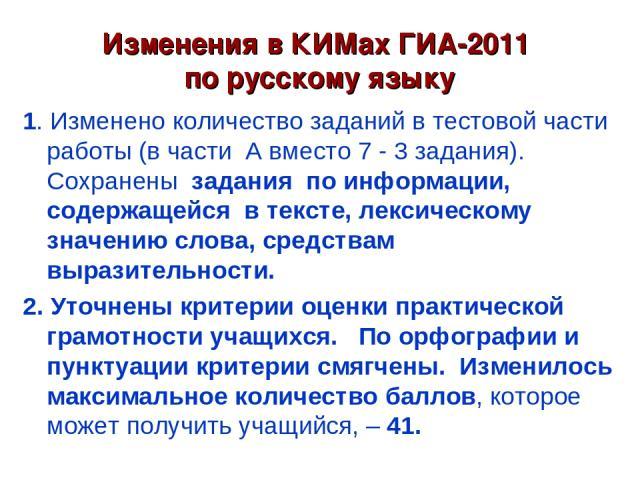 Изменения в КИМах ГИА-2011 по русскому языку 1. Изменено количество заданий в тестовой части работы (в части А вместо 7 - 3 задания). Сохранены задания по информации, содержащейся в тексте, лексическому значению слова, средствам выразительности. 2. …