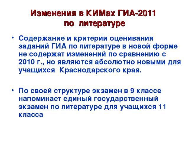 Изменения в КИМах ГИА-2011 по литературе Содержание и критерии оценивания заданий ГИА по литературе в новой форме не содержат изменений по сравнению с 2010 г., но являются абсолютно новыми для учащихся Краснодарского края. По своей структуре экзамен…