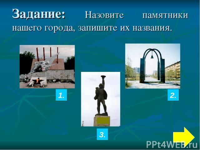 Задание: Назовите памятники нашего города, запишите их названия. 1. 3. 2.
