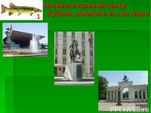 Назовите краевой центр Кубани, покажите его на карте. 1