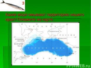 Какие моря омывают территорию нашего края? Покажите на карте. 3