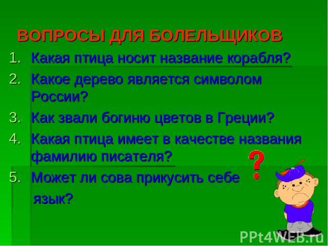 ВОПРОСЫ ДЛЯ БОЛЕЛЬЩИКОВ Какая птица носит название корабля? Какое дерево является символом России? Как звали богиню цветов в Греции? Какая птица имеет в качестве названия фамилию писателя? Может ли сова прикусить себе язык?