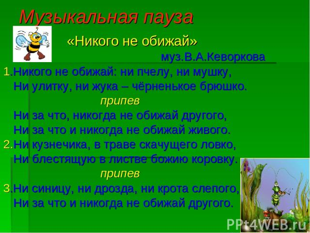 Музыкальная пауза «Никого не обижай» муз.В.А.Кеворкова 1.Никого не обижай: ни пчелу, ни мушку, Ни улитку, ни жука – чёрненькое брюшко. припев Ни за что, никогда не обижай другого, Ни за что и никогда не обижай живого. 2.Ни кузнечика, в траве скачуще…