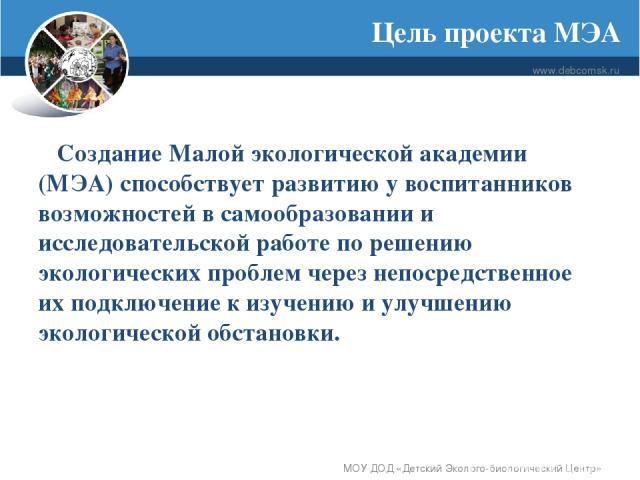 Цель проекта МЭА www.debcomsk.ru МОУ ДОД «Детский Эколого-биологический Центр» Создание Малой экологической академии (МЭА) способствует развитию у воспитанников возможностей в самообразовании и исследовательской работе по решению экологических пробл…